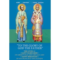 """""""To The Glory Of God The Father"""": The Lives of Saint Mardarije of Libertyville and Chicago and Saint Sebastian of San Francisco and Jackson"""